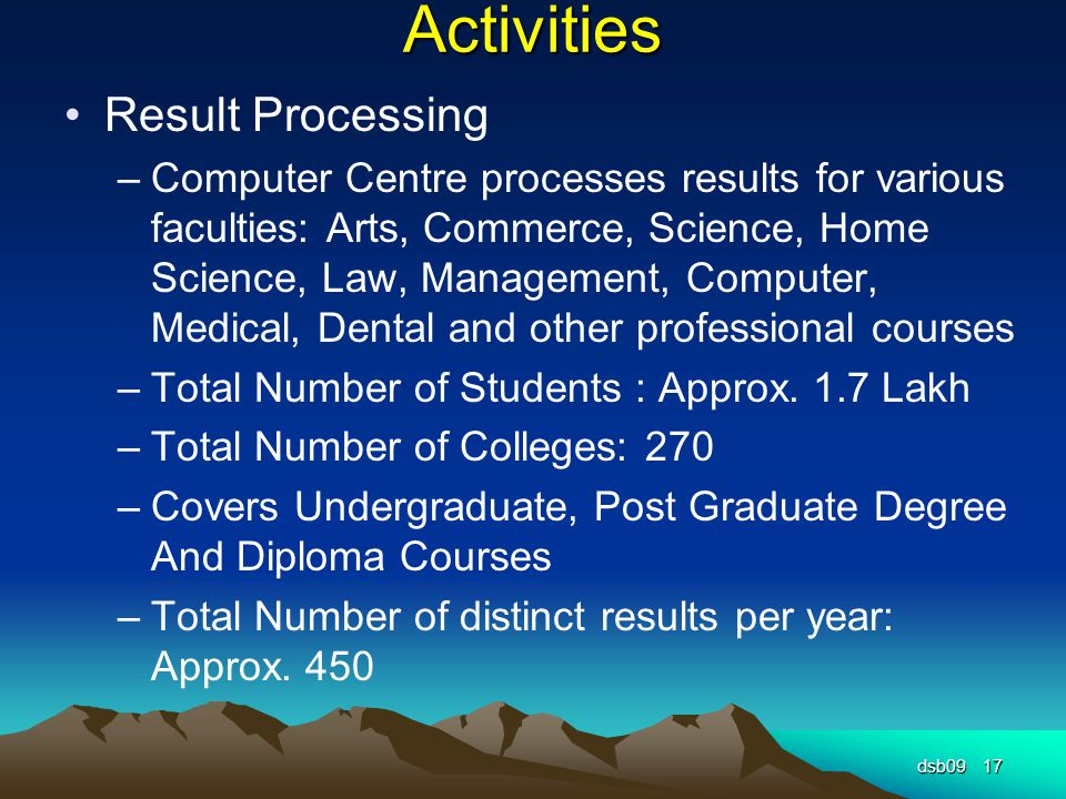 Activities Result Processing –Computer Centre processes results for various faculties: Arts, Commerce, Science, Home Science, Law, Management, Computer, Medical, Dental and other professional courses –Total Number of Students : Approx.
