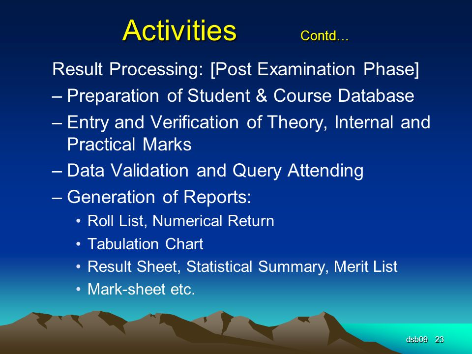 Activities Contd… Result Processing: [Post Examination Phase] –Preparation of Student & Course Database –Entry and Verification of Theory, Internal and Practical Marks –Data Validation and Query Attending –Generation of Reports: Roll List, Numerical Return Tabulation Chart Result Sheet, Statistical Summary, Merit List Mark-sheet etc.