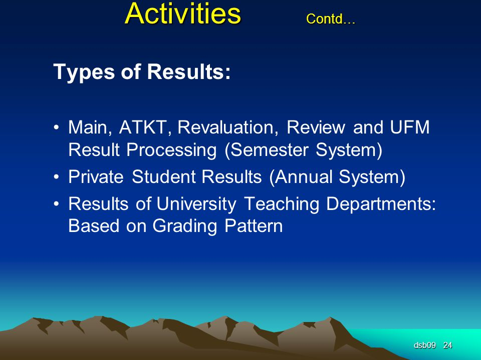 Activities Contd… Types of Results: Main, ATKT, Revaluation, Review and UFM Result Processing (Semester System) Private Student Results (Annual System) Results of University Teaching Departments: Based on Grading Pattern dsb0924