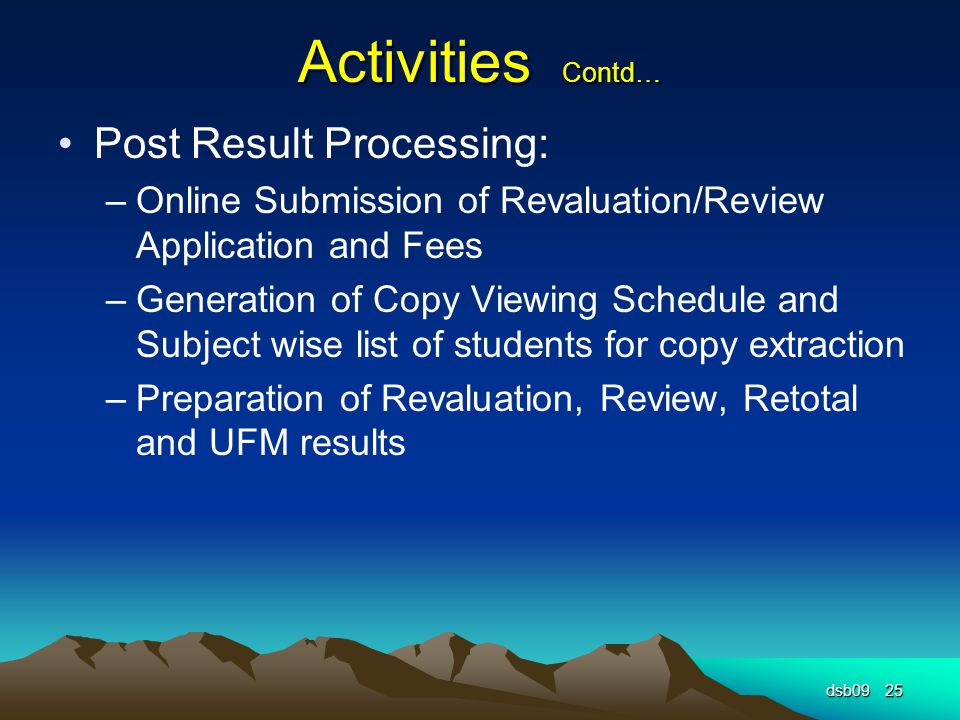 Activities Contd… Post Result Processing: –Online Submission of Revaluation/Review Application and Fees –Generation of Copy Viewing Schedule and Subject wise list of students for copy extraction –Preparation of Revaluation, Review, Retotal and UFM results dsb0925