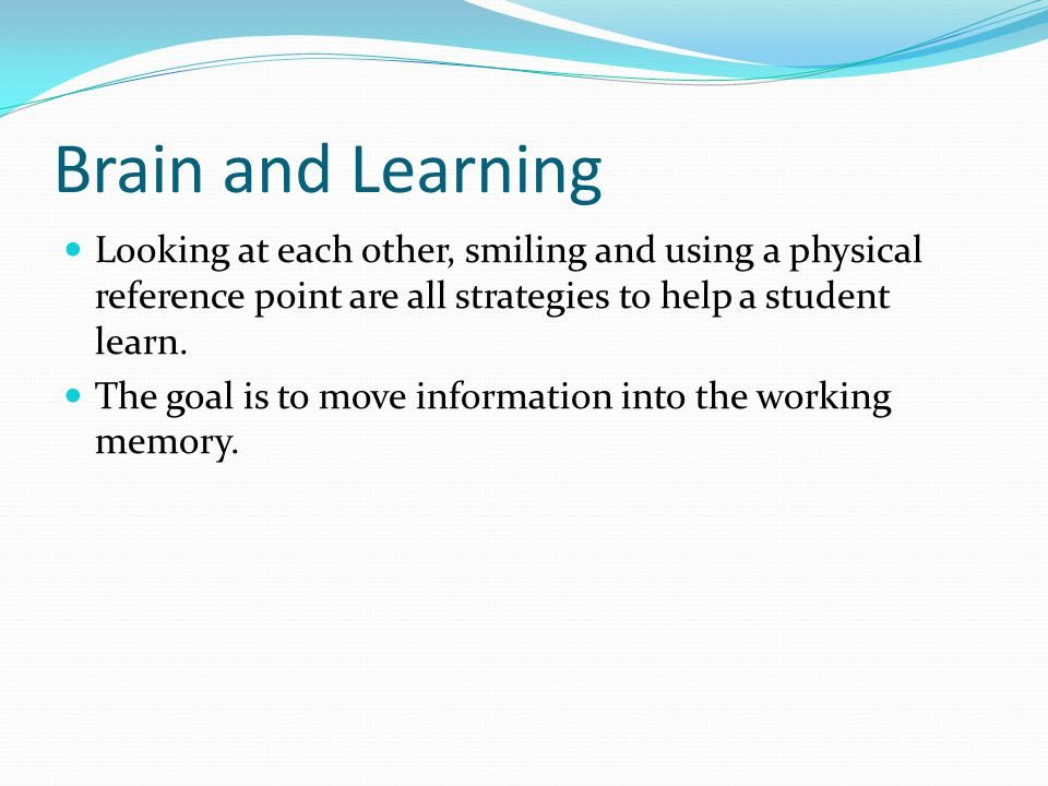 Brain and Learning Looking at each other, smiling and using a physical reference point are all strategies to help a student learn. The goal is to move