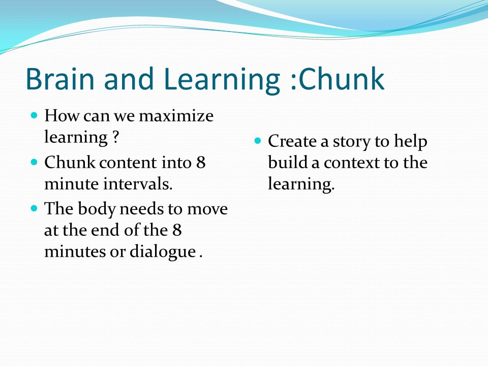 Brain and Learning :Chunk How can we maximize learning ? Chunk content into 8 minute intervals. The body needs to move at the end of the 8 minutes or