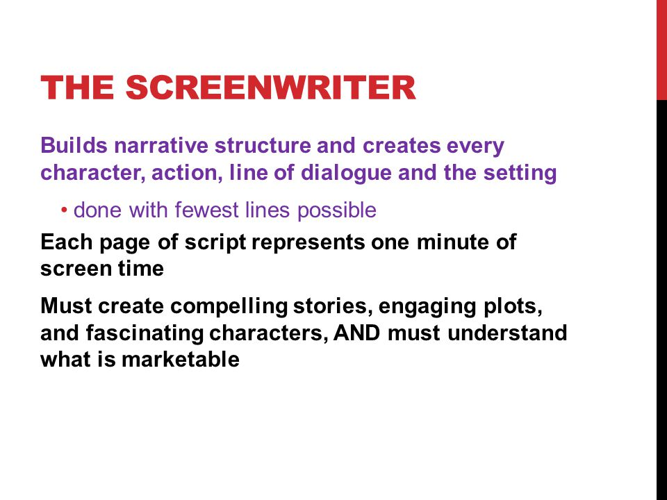 THE SCREENWRITER Builds narrative structure and creates every character, action, line of dialogue and the setting done with fewest lines possible Each page of script represents one minute of screen time Must create compelling stories, engaging plots, and fascinating characters, AND must understand what is marketable