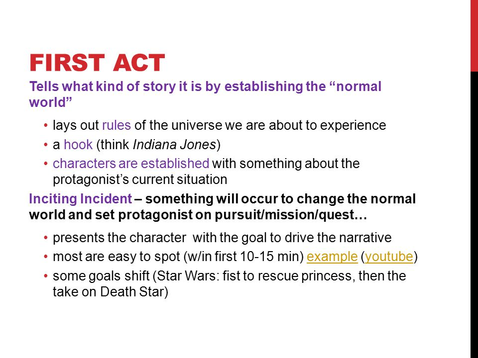 FIRST ACT Tells what kind of story it is by establishing the normal world lays out rules of the universe we are about to experience a hook (think Indiana Jones) characters are established with something about the protagonist's current situation Inciting Incident – something will occur to change the normal world and set protagonist on pursuit/mission/quest… presents the character with the goal to drive the narrative most are easy to spot (w/in first 10-15 min) example (youtube)exampleyoutube some goals shift (Star Wars: fist to rescue princess, then the take on Death Star)