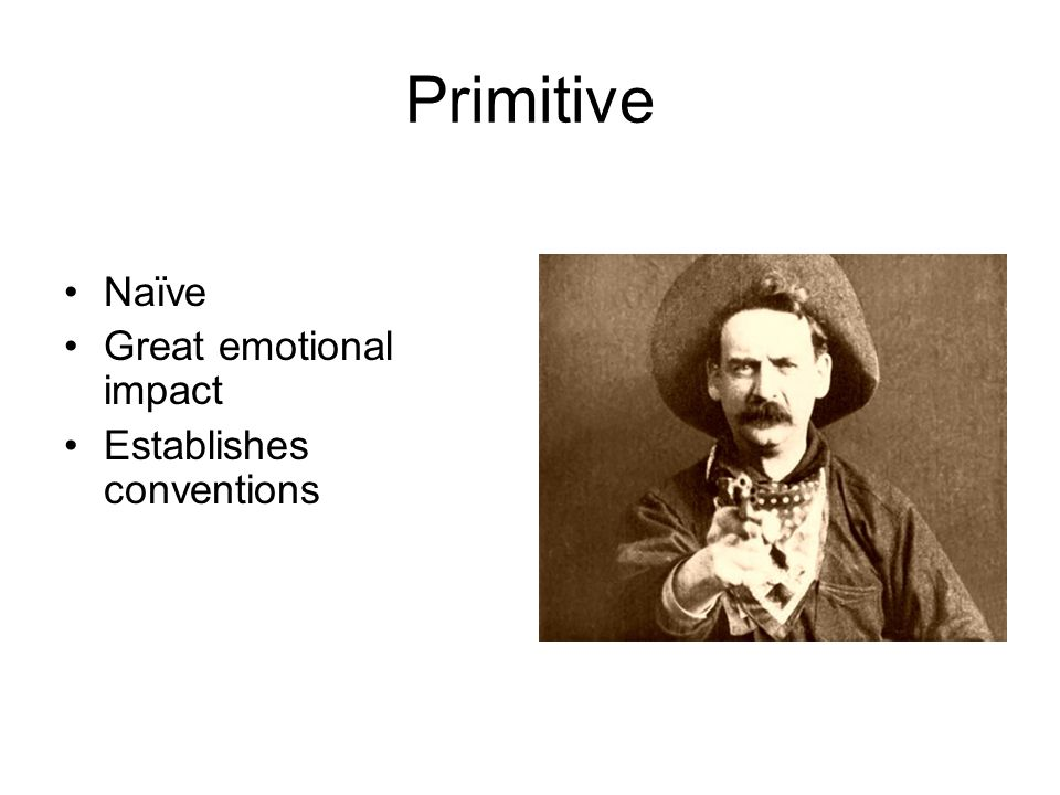 Primitive Naïve Great emotional impact Establishes conventions
