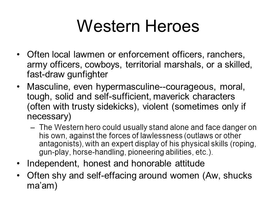 Western Heroes Often local lawmen or enforcement officers, ranchers, army officers, cowboys, territorial marshals, or a skilled, fast-draw gunfighter