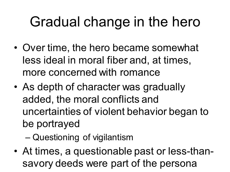 Gradual change in the hero Over time, the hero became somewhat less ideal in moral fiber and, at times, more concerned with romance As depth of charac
