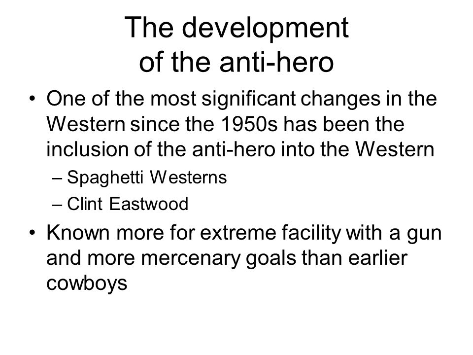 The development of the anti-hero One of the most significant changes in the Western since the 1950s has been the inclusion of the anti-hero into the W