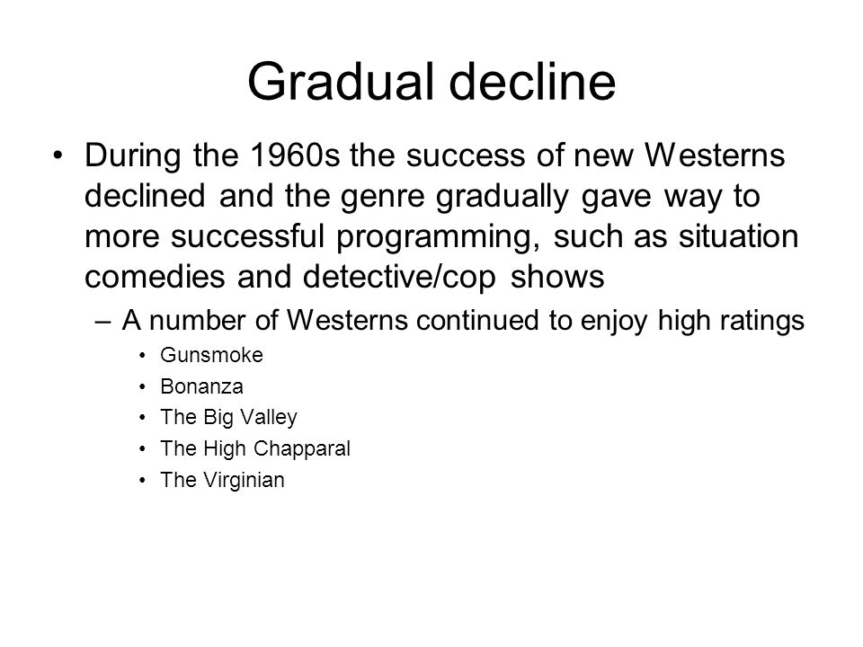 Gradual decline During the 1960s the success of new Westerns declined and the genre gradually gave way to more successful programming, such as situati
