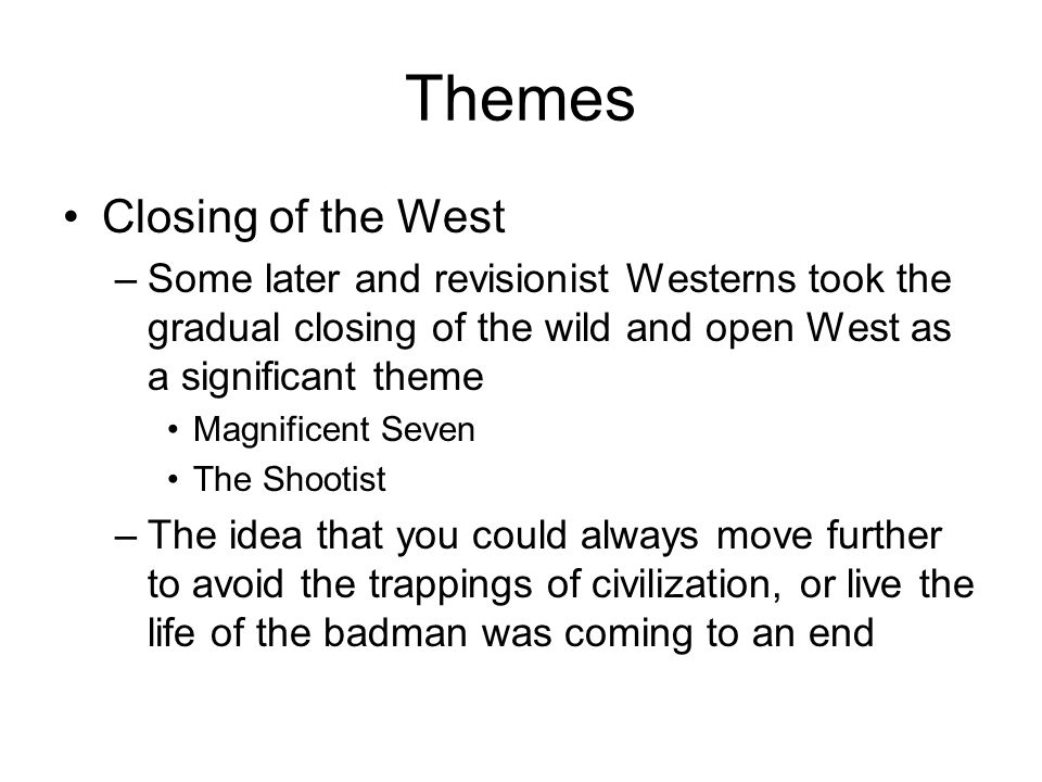 Themes Closing of the West –Some later and revisionist Westerns took the gradual closing of the wild and open West as a significant theme Magnificent