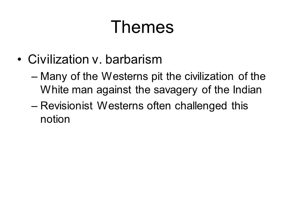 Themes Civilization v. barbarism –Many of the Westerns pit the civilization of the White man against the savagery of the Indian –Revisionist Westerns