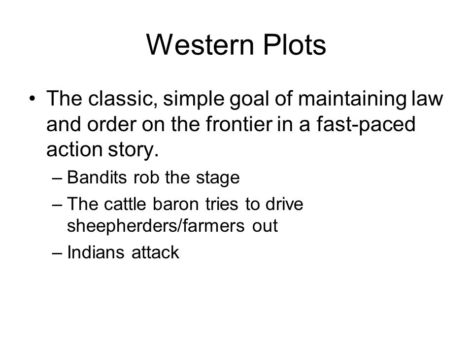 Western Plots The classic, simple goal of maintaining law and order on the frontier in a fast-paced action story. –Bandits rob the stage –The cattle b