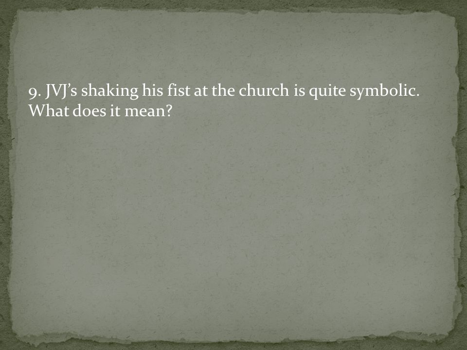9. JVJ's shaking his fist at the church is quite symbolic. What does it mean?