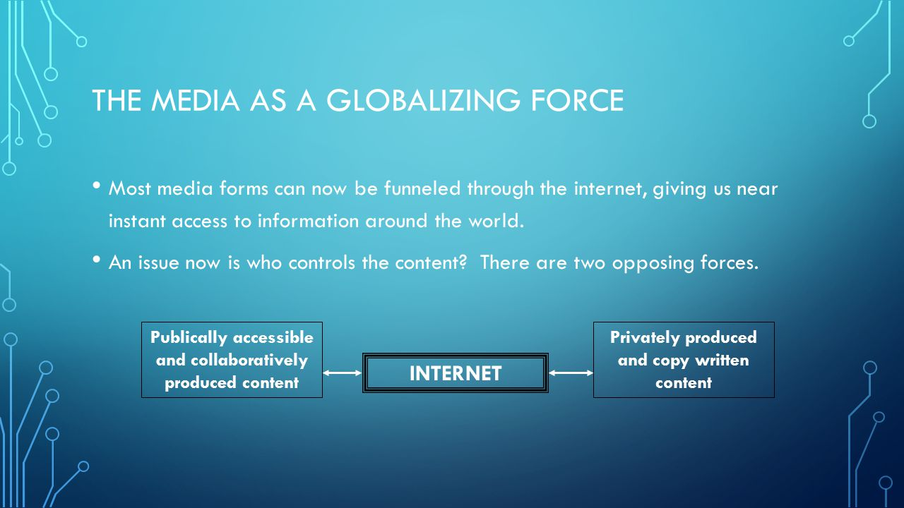 THE MEDIA AS A GLOBALIZING FORCE Most media forms can now be funneled through the internet, giving us near instant access to information around the wo