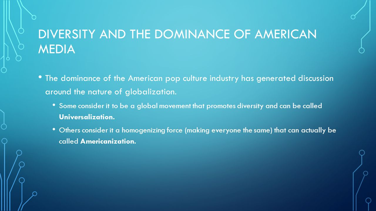 DIVERSITY AND THE DOMINANCE OF AMERICAN MEDIA The dominance of the American pop culture industry has generated discussion around the nature of globali