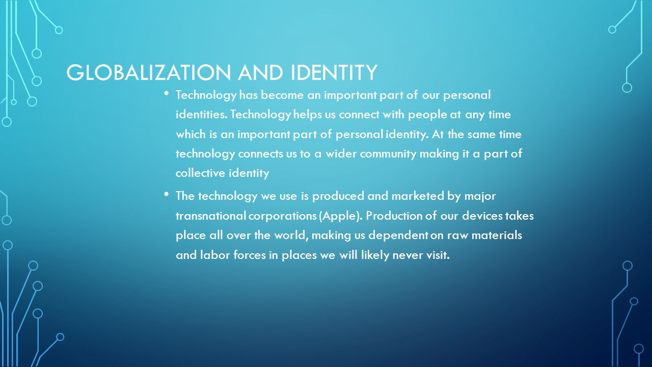 GLOBALIZATION AND IDENTITY Technology has become an important part of our personal identities. Technology helps us connect with people at any time whi