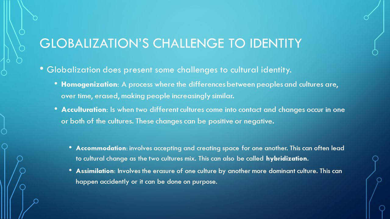 GLOBALIZATION'S CHALLENGE TO IDENTITY Globalization does present some challenges to cultural identity. Homogenization: A process where the differences