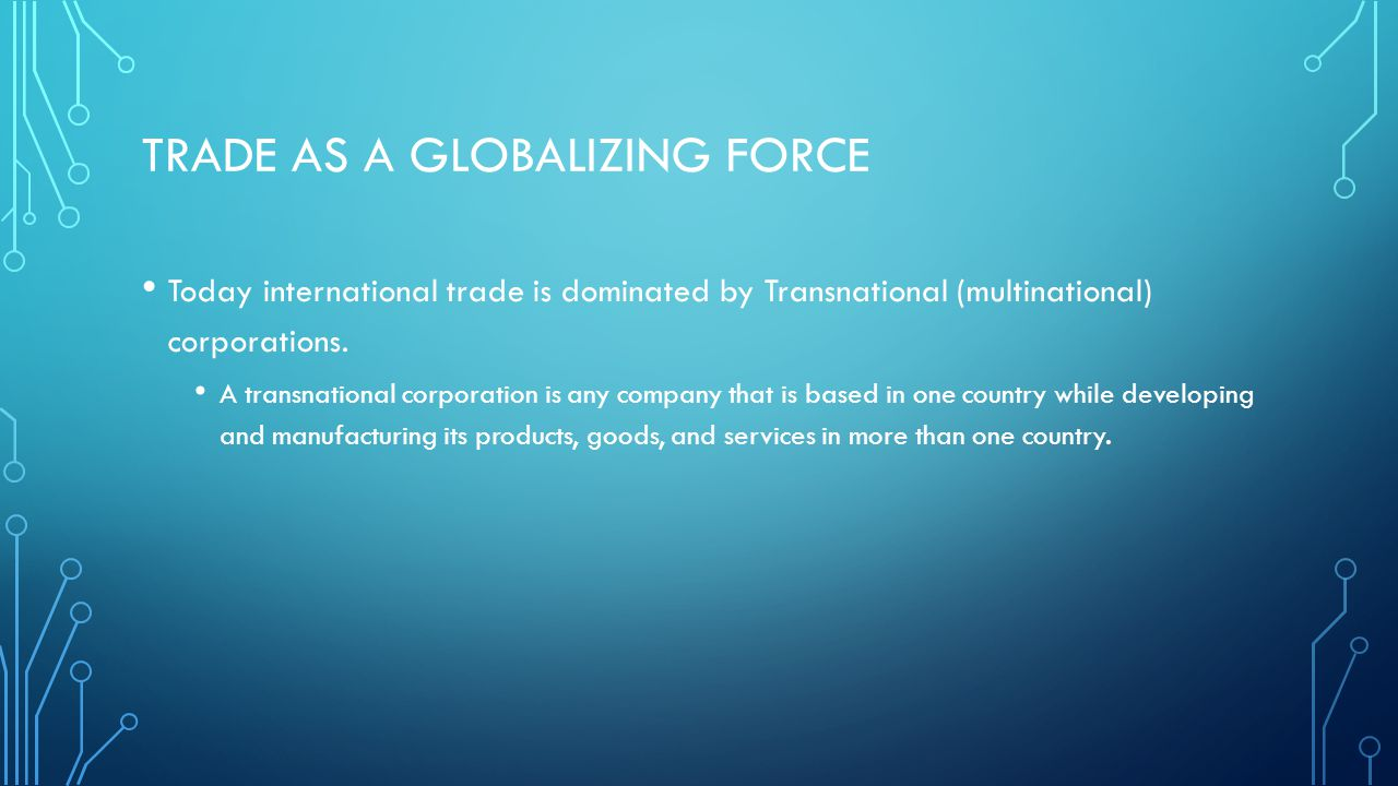 TRADE AS A GLOBALIZING FORCE Today international trade is dominated by Transnational (multinational) corporations. A transnational corporation is any