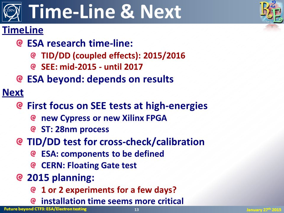 Future beyond CTF3: ESA/Electron testing January 27 th 2015 TimeLine ESA research time-line: TID/DD (coupled effects): 2015/2016 SEE: mid-2015 - until 2017 ESA beyond: depends on results Next First focus on SEE tests at high-energies new Cypress or new Xilinx FPGA ST: 28nm process TID/DD test for cross-check/calibration ESA: components to be defined CERN: Floating Gate test 2015 planning: 1 or 2 experiments for a few days.