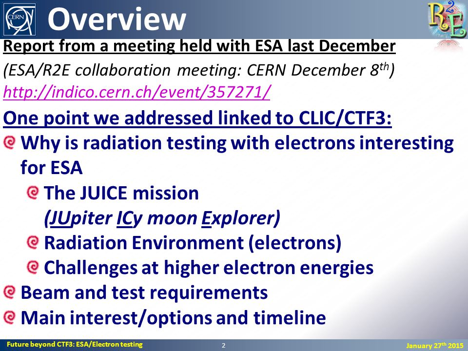 Future beyond CTF3: ESA/Electron testing January 27 th 2015 Report from a meeting held with ESA last December (ESA/R2E collaboration meeting: CERN December 8 th ) http://indico.cern.ch/event/357271/ http://indico.cern.ch/event/357271/ One point we addressed linked to CLIC/CTF3: Why is radiation testing with electrons interesting for ESA The JUICE mission (JUpiter ICy moon Explorer) Radiation Environment (electrons) Challenges at higher electron energies Beam and test requirements Main interest/options and timeline Overview 2