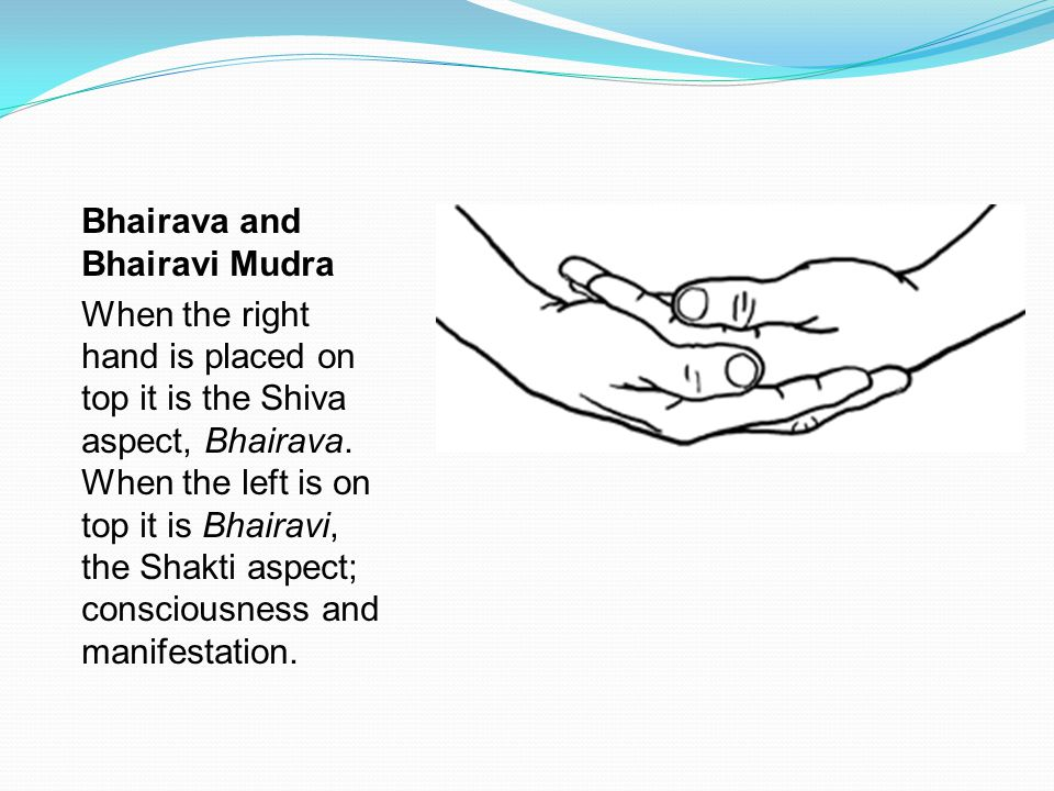 Bhairava and Bhairavi Mudra When the right hand is placed on top it is the Shiva aspect, Bhairava. When the left is on top it is Bhairavi, the Shakti