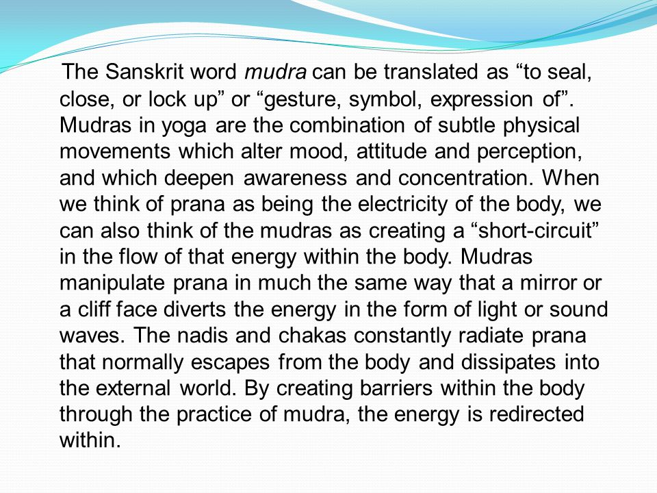 "The Sanskrit word mudra can be translated as ""to seal, close, or lock up"" or ""gesture, symbol, expression of"". Mudras in yoga are the combination of s"