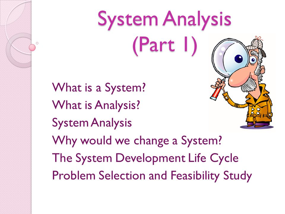 System Analysis (Part 1) What is a System? What is Analysis? System Analysis Why would we change a System? The System Development Life Cycle Problem S