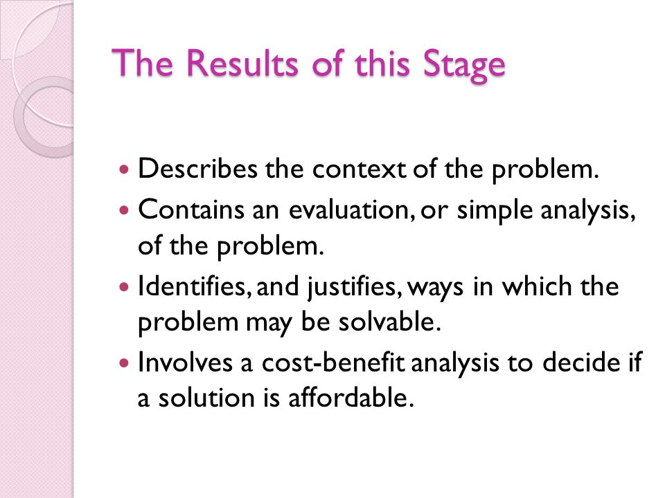 The Results of this Stage Describes the context of the problem. Contains an evaluation, or simple analysis, of the problem. Identifies, and justifies,