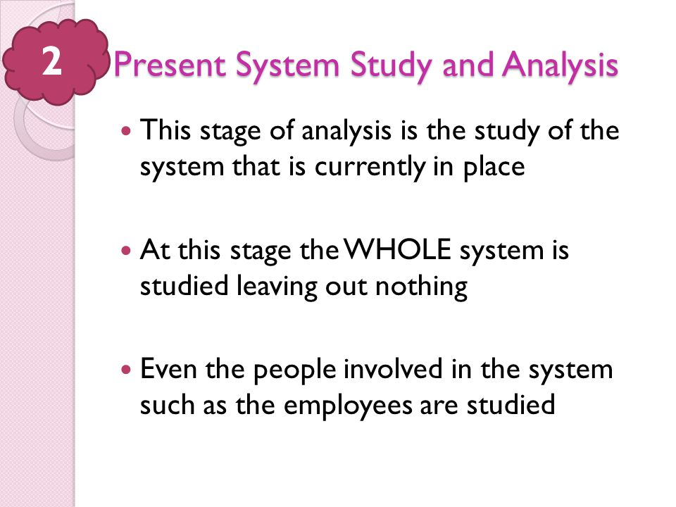 Present System Study and Analysis This stage of analysis is the study of the system that is currently in place At this stage the WHOLE system is studi