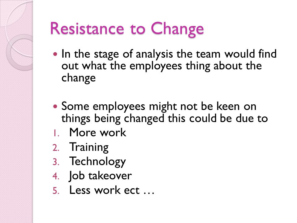 Resistance to Change In the stage of analysis the team would find out what the employees thing about the change Some employees might not be keen on th