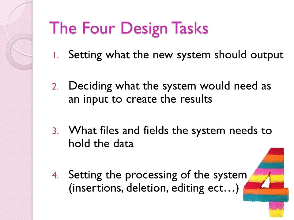 The Four Design Tasks 1. Setting what the new system should output 2. Deciding what the system would need as an input to create the results 3. What fi
