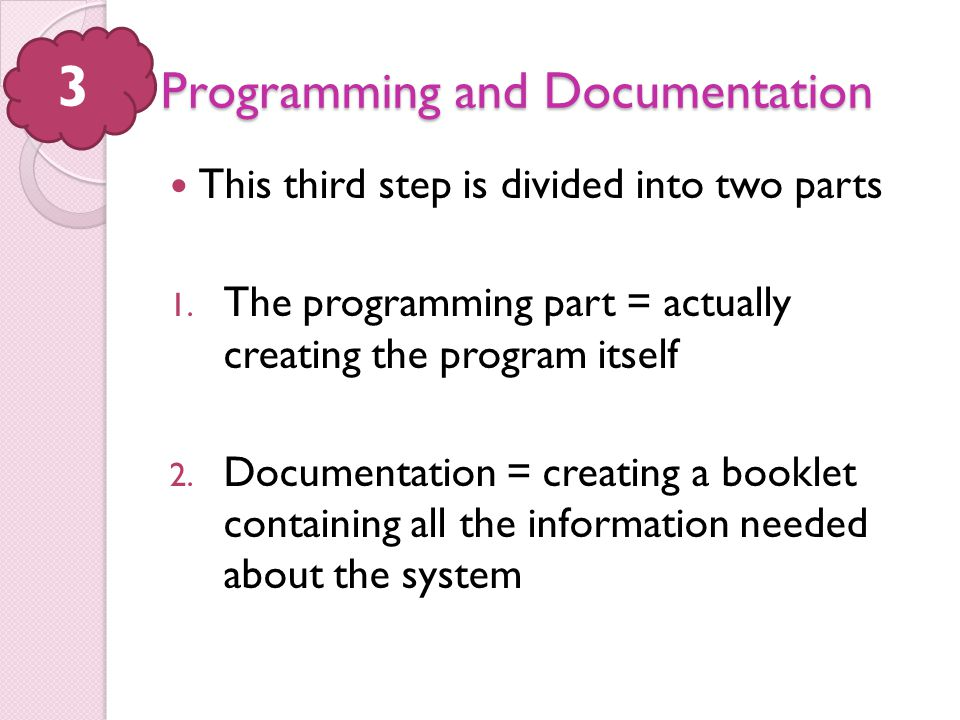 Programming and Documentation This third step is divided into two parts 1. The programming part = actually creating the program itself 2. Documentatio