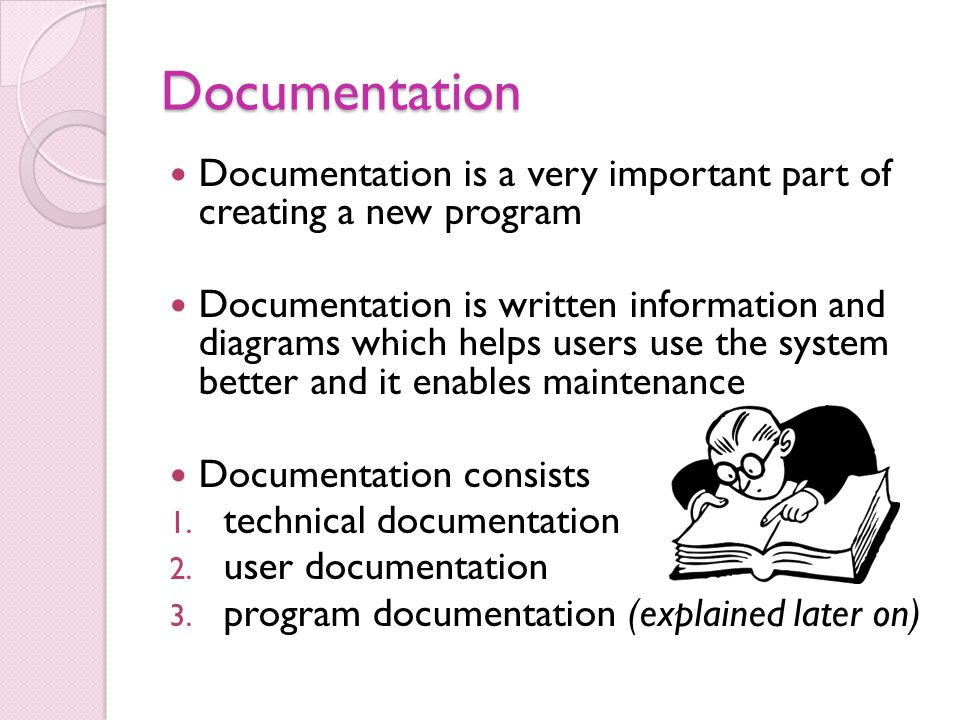 Documentation Documentation is a very important part of creating a new program Documentation is written information and diagrams which helps users use