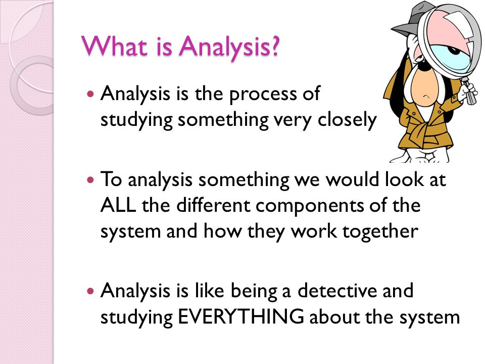 What is Analysis? Analysis is the process of studying something very closely To analysis something we would look at ALL the different components of th