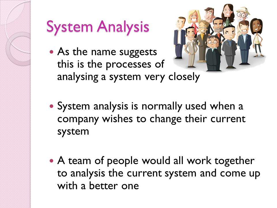 System Analysis As the name suggests this is the processes of analysing a system very closely System analysis is normally used when a company wishes t