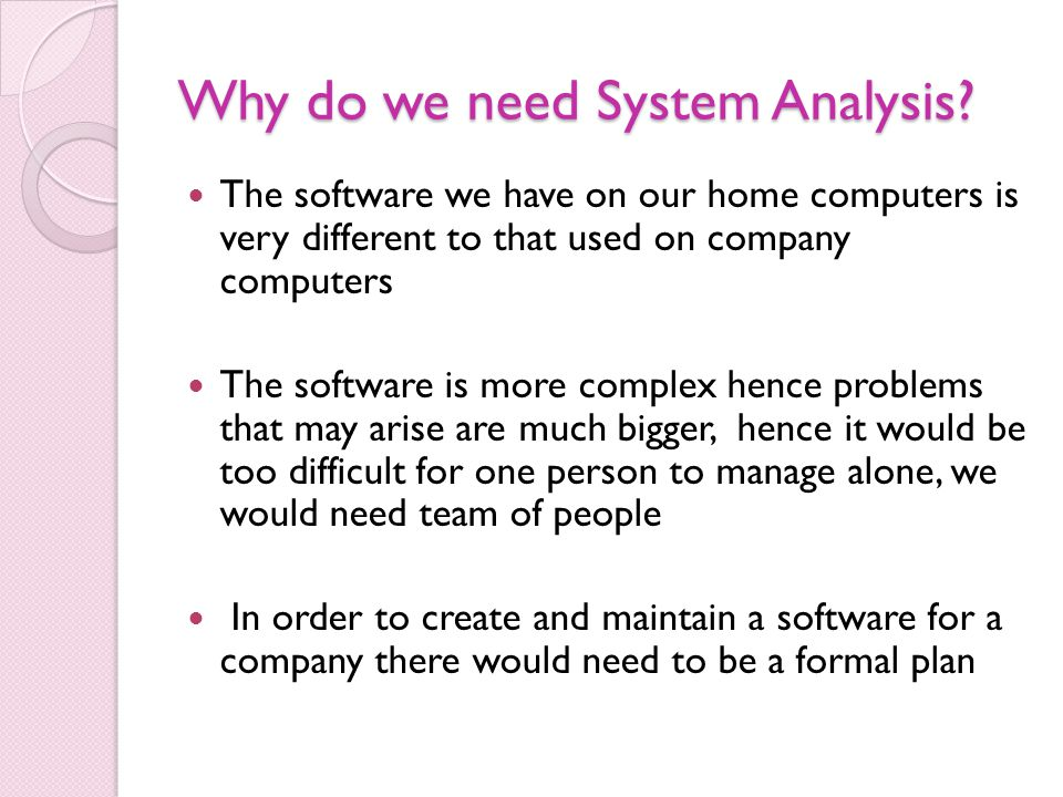 Why do we need System Analysis? The software we have on our home computers is very different to that used on company computers The software is more co