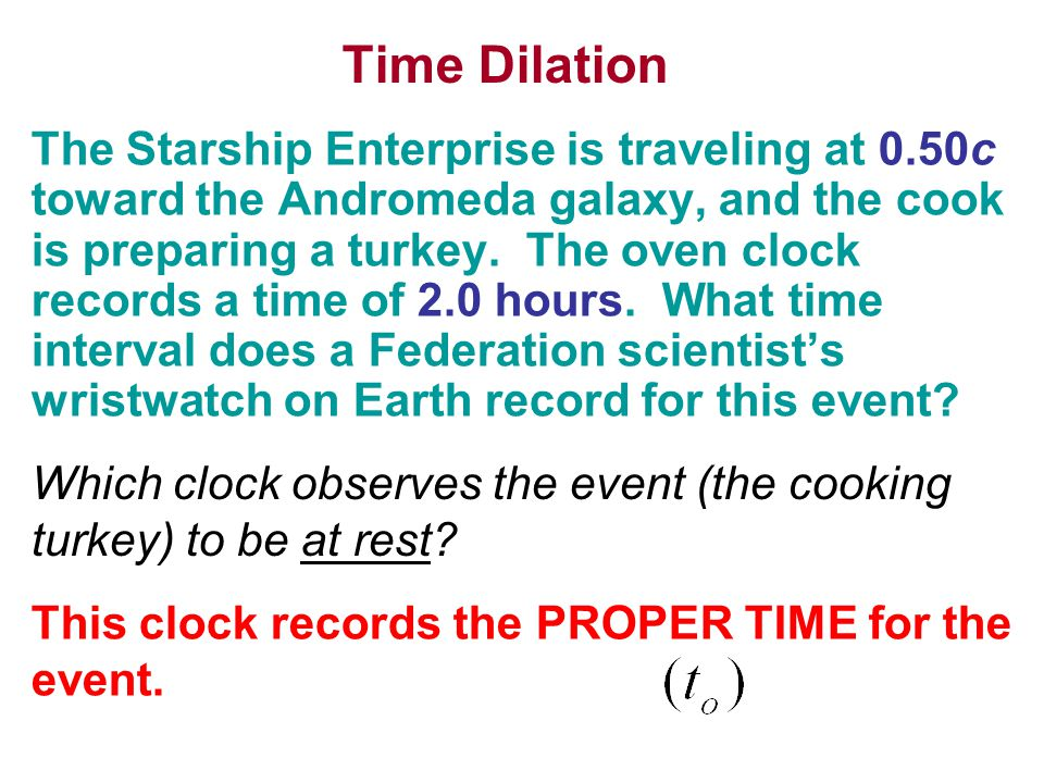 Time Dilation The Starship Enterprise is traveling at 0.50c toward the Andromeda galaxy, and the cook is preparing a turkey.