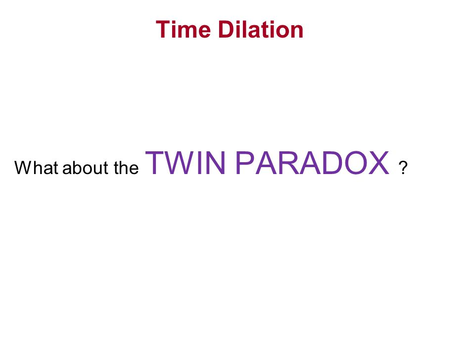 Time Dilation What about the TWIN PARADOX