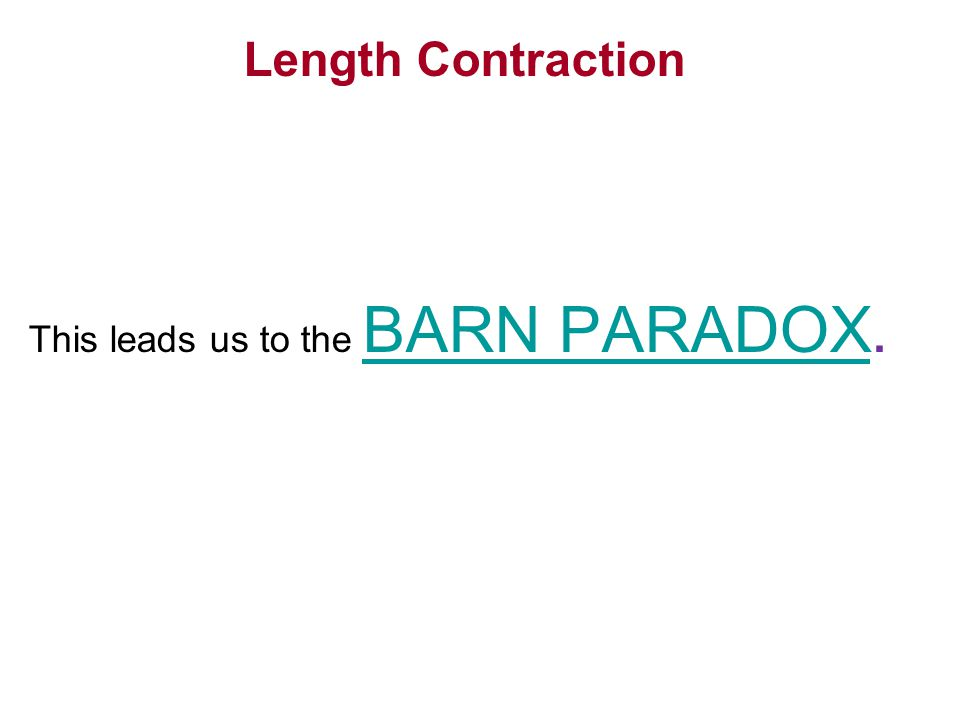 Length Contraction This leads us to the BARN PARADOX. BARN PARADOX