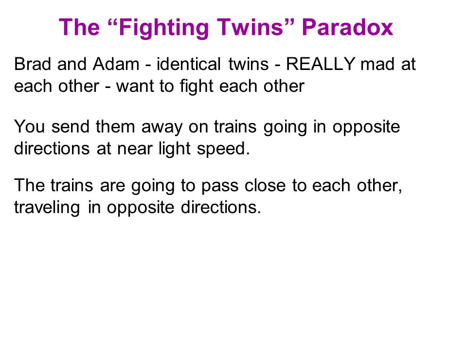 The Fighting Twins Paradox Brad and Adam - identical twins - REALLY mad at each other - want to fight each other You send them away on trains going in opposite directions at near light speed.
