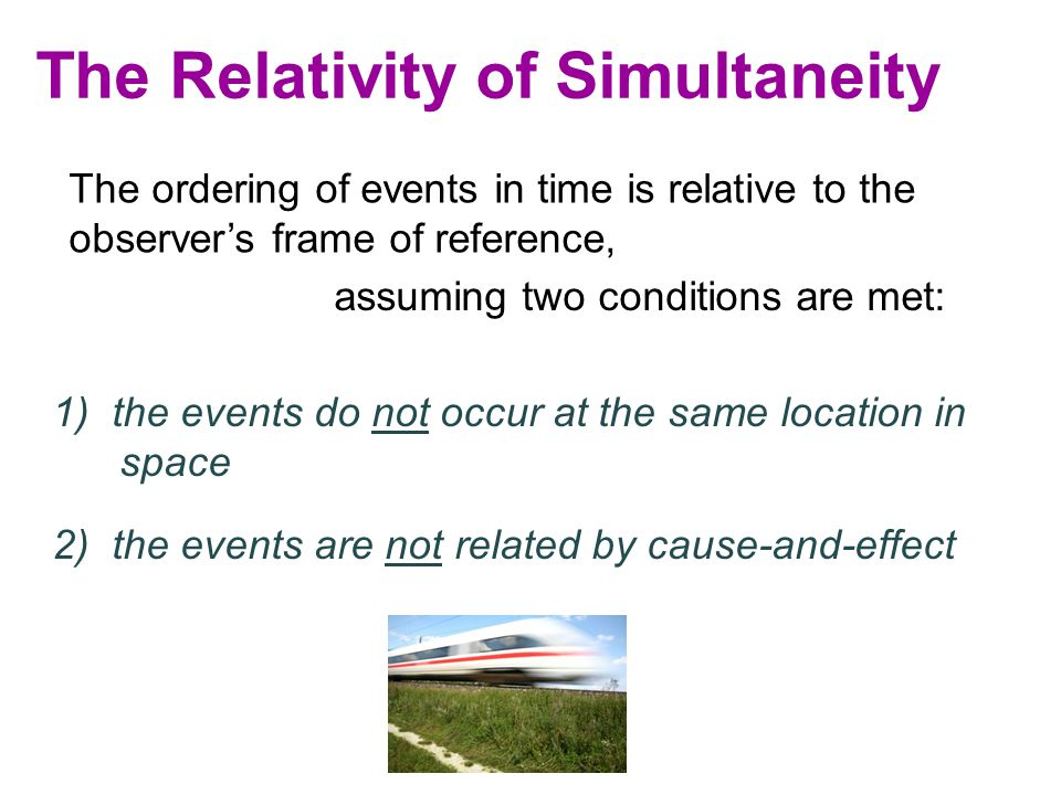 The Relativity of Simultaneity The ordering of events in time is relative to the observer's frame of reference, assuming two conditions are met: 2) the events are not related by cause-and-effect 1) the events do not occur at the same location in space