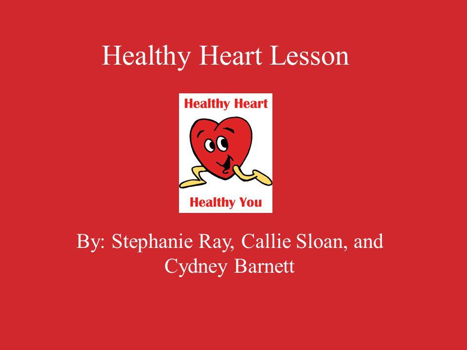Healthy Heart Lesson By: Stephanie Ray, Callie Sloan, and Cydney Barnett