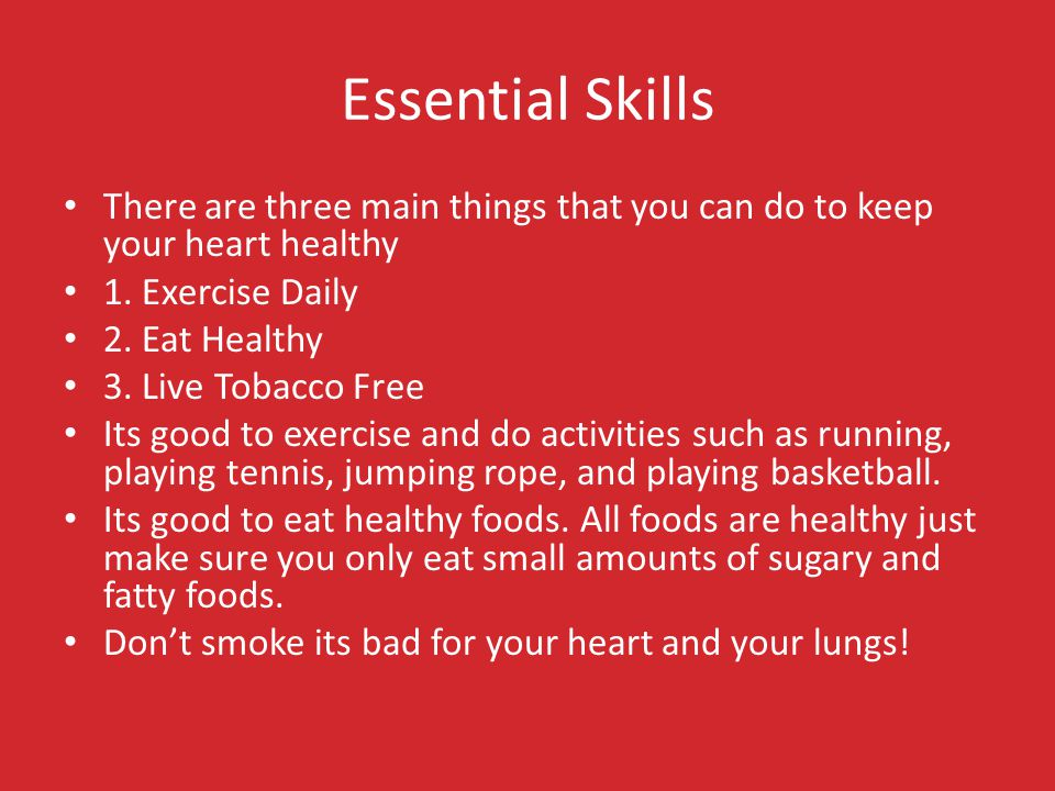 Essential Skills There are three main things that you can do to keep your heart healthy 1.
