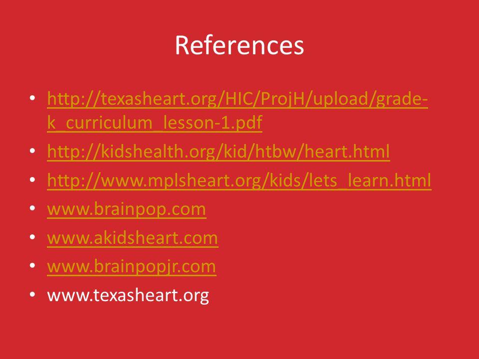 References http://texasheart.org/HIC/ProjH/upload/grade- k_curriculum_lesson-1.pdf http://texasheart.org/HIC/ProjH/upload/grade- k_curriculum_lesson-1.pdf http://kidshealth.org/kid/htbw/heart.html http://www.mplsheart.org/kids/lets_learn.html www.brainpop.com www.akidsheart.com www.brainpopjr.com www.texasheart.org
