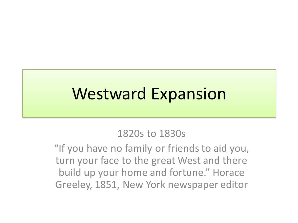 """Westward Expansion 1820s to 1830s """"If you have no family or friends to aid you, turn your face to the great West and there build up your home and fort"""