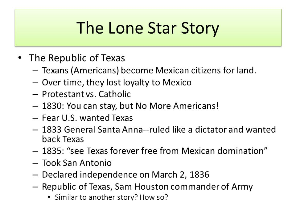 The Lone Star Story The Republic of Texas – Texans (Americans) become Mexican citizens for land. – Over time, they lost loyalty to Mexico – Protestant