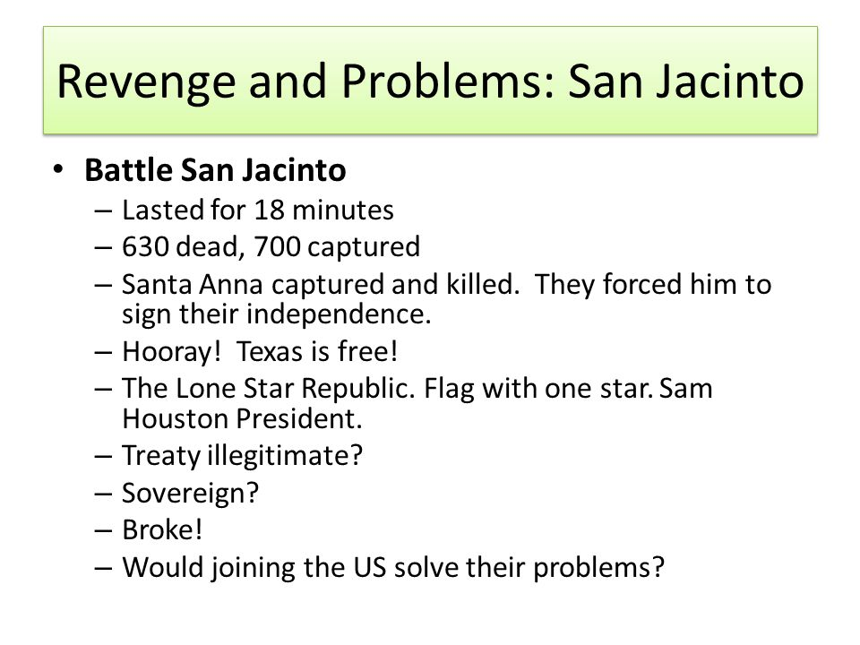 Revenge and Problems: San Jacinto Battle San Jacinto – Lasted for 18 minutes – 630 dead, 700 captured – Santa Anna captured and killed. They forced hi