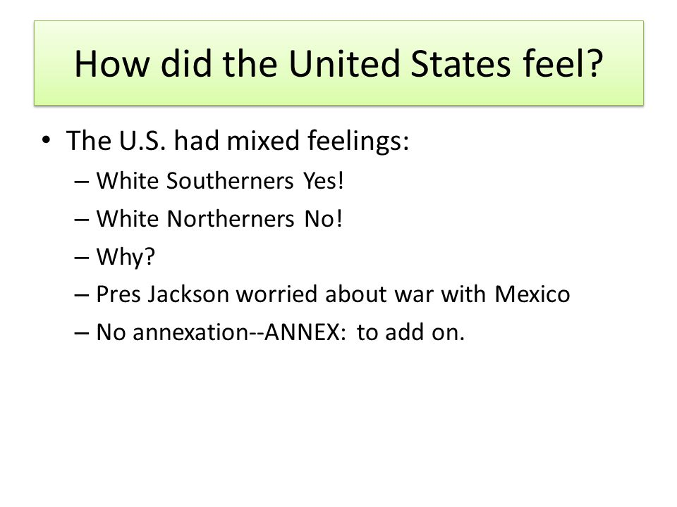 How did the United States feel? The U.S. had mixed feelings: – White Southerners Yes! – White Northerners No! – Why? – Pres Jackson worried about war
