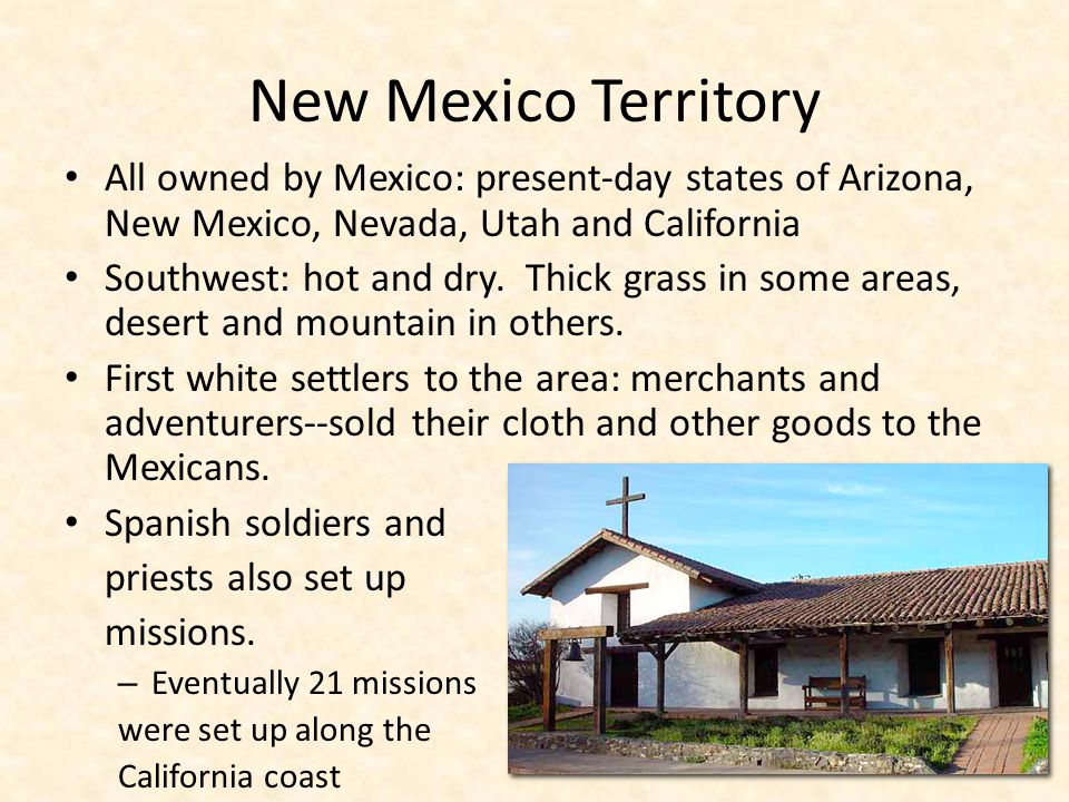 New Mexico Territory All owned by Mexico: present-day states of Arizona, New Mexico, Nevada, Utah and California Southwest: hot and dry. Thick grass i