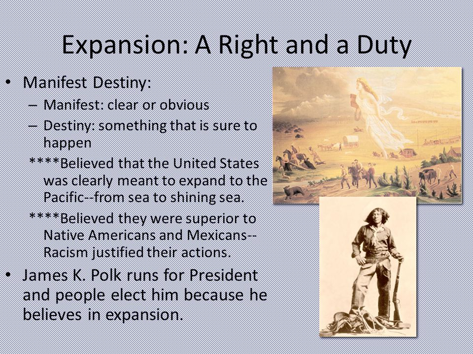 Expansion: A Right and a Duty Manifest Destiny: – Manifest: clear or obvious – Destiny: something that is sure to happen ****Believed that the United